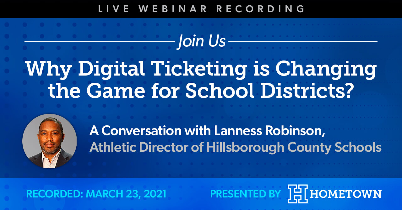 Live Webinar Recording. Join Us for the topic Why Digital Ticketing is Changing the Game for School Districts? A conversation with Lanness Robinson, Athletic Director of Hillsborough County Schools. Recorded March 31, 2021. Presented by Hometown Ticketing.